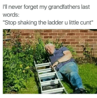 "Grandpa, Cunt, and Last Words: I'll never forget my grandfathers last  words  Stop shaking the ladder u little cunt"" <p>Grandpa is so silly 😂 😂 😂</p>"