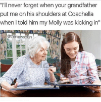 "Me as a Grandma: ""I'll never forget when your grandfather  put me on his shoulders at Coachella  when I told him my Molly was kicking in""  @thenewsclan Me as a Grandma"
