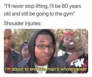 "Gym, Memes, and Old Man: ""I'll never stop lifting, I'll be 80 years  old and still be going to the gym""  Shoulder injuries  FUCK  CARDIO  I'm about to end this man's whole career Yeah you thought old man"