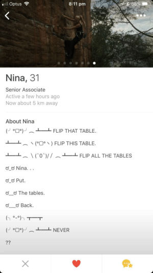 Nina is flipping awesome: .ill Optus  8:11 pm  Nina, 31  Senior Associate  Active a few hours ago  Now about 5 km away  About Nina  (J o 0。)-︵  FLIP THAT TABLE.  -L 、、(。ים、) FLIP THIS TABLE.  L ︵ \ ('0')/ / ︵  」-FLIP ALL THE TABLES  o Nina  Put.  The tables.  Back. Nina is flipping awesome