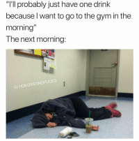 "Gym, Girl Memes, and Next: ""I'll probably just have one drink  because l want to go to the gym in the  morning  The next morning:  IG HOEGIVESNOFUCKS @lindseymolfino is not going to the gym this morning"