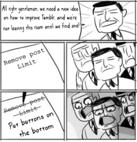 Tumblr, How To, and How: ill  right gentlemen, we need a new idea  on how to improve Tumblr, and were  nor leaving this room until we  find one!  Remove post  Limit  Put buttons on  the bortom