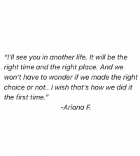"""Life, Time, and Wonder: """"I'll see you in another life. It will be the  right time and the right place. And we  won't have to wonder if we made the right  choice or not.. I wish that's how we did it  the first time.""""  Ariana F"""