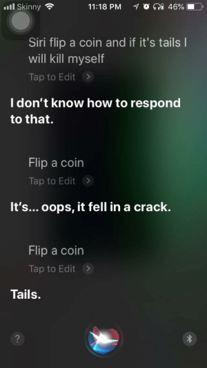Dank, Memes, and Siri: ill Skinny  11:18 PM  O a 46%. D)  Siri flip a coin and if it's tails l  will kill myself  Tap to Edit>  I don't know how to respond  to that.  Flip a coin  Tap to Edit >  It's... oops, it fell in a crack.  Flip a coin  Tap to Edit>  Tails. Me💰irl by Tommy_Tommy_Tom MORE MEMES
