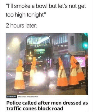 "Cone you move?: ""I'll smoke a bowl but let's not get  too high tonight""  2 hours later:  TopTree  TV REPORT  2November 2015 at 1047am  Police called after men dressed as  traffic cones block road Cone you move?"