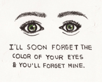 Forge: I'LL SOON FORGE T THE  COLOR OF YOUR EYES  & YOU'LL FORGET MINE,