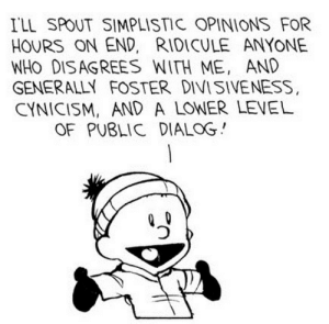 Cynicism, Ridicule, and MeIRL: ILL SPOUT SIMPLISTIC OPINIONS FOR  HOURS ON END, RIDICULE ANYONE  WHO DISAGREES WITH ME, AND  GENERALLY FOSTER DIVISIVENESS,  CYNICISM, AND A LOWER LEVEL  OF PUBLIC DIALOG MeIrl