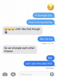 That Though: I'll strangle you  Stop fucking playing  chill like that though  Bet me too  Read 7:45 PM  So we strangle each other  lmaooo  Bet  Let's see who dies first  Delivered  iMessage  0