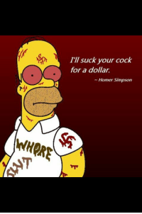Homer Simpson: Ill suck your cock  for a dollar.  a Homer Simpson