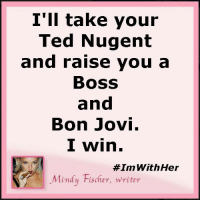 Memes, Ted, and Ted Nugent: I'll take your  Ted Nugent  and raise you a  BOSS  and  Bon Jovi.  I win.  #Inn With Her  Mindy Fischer, writer #StrongerTogether