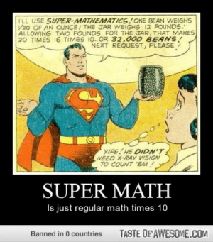 Super mathhttp://omg-humor.tumblr.com: I'LL USE SUPER-MATHEMATICS. ONE BEAN WEIGHS  /20 OF AN OUNCE! THE JAR WEIGHS 12 POUNDS.  ALLOWING TWO POUNDS FOR THE JAR, THAT MAKES  20 TIMES 16 TIMES 10..OR 32,000 BEANS!  NEXT REQUEST, PLEASE  YIPE! HE DIDN'T  NEED X-RAy VISION  TO COUNT 'EM!  SUPER MATH  Is just regular math times 10  TASTE OF AWESOME.COM  Banned in 0 countries Super mathhttp://omg-humor.tumblr.com