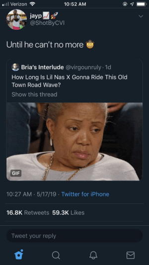 Dank, Gif, and Iphone: .ill Verizon  10:52 AM  jayp  @ShotByCVI  Until he can't no more  & Bria's Interlude @virgounruly 10d  How Long Is Lil Nas X Gonna Ride This Old  Town Road Wave?  Show this thread  GIF  10:27 AM. 5/17/19 Twitter for iPhone  16.8K Retweets 59.3K Likes  Tweet your reply Lean in my bladder by Sun_King97 MORE MEMES
