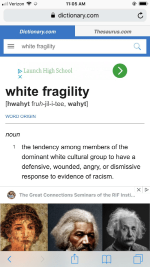 """Racism, School, and Verizon: .ill Verizon * ,  11:05 AM  a dictionary.com  Dictionary.com  Thesaurus.com  white fragility  D Launch High School  white fragility  [hwahyt fruh-jil-i-tee, wahyt]  WORD ORIGIN  noun  the tendency among members of the  dominant white cultural group to have a  defensive, wounded, angry, or dismissive  response to evidence of racism  1  The Great Connections Seminars of the RIF Insti... Wtf, i entered every other race i could think of next to the word """"fragility"""" but this is the only race that came up with a result."""