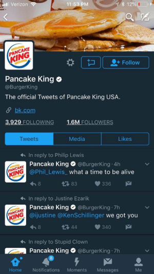 Alive, Verizon, and Giant: ill Verizon  11:53 PM  12%  PANCAKE  Follow  Pancake King o  @BurgerKing  The official Tweets of Pancake King USA  S bk.com  3,929 FOLLOWING  1.6M FOLLOWERS  TweetS  Media  Likes  In reply to Philip Lewis  Pancake King @Burge  @Phil_Lewis what a time to be alive  rKing 4h  PANCAKE  RİNG  83  わIn reply to Justine Ezarik  Pancake King Φ @Burgerking-7h  @ijustine @KenSchillinger we got you  340  わIn reply to Stupid Clown  Pancake King  8  @Burgerking-7h  Home  Notifications Moments  Messages I don't know, sir, but it looks like a giant.