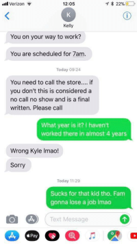 No Call No Show: .ill Verizon  12:05  Kelly  You on your way to work?  You are scheduled for 7am  Today 09:24  You need to call the store... if  you don't this is considered a  no call no show and is a final  written. Please call  What year is it? I haven't  worked there in almost 4 years  Wrong Kyle Imao!  Sorry  Today 11:29  Sucks for that kid tho. Fam  gonna lose a job lmao  Text Message  Pay