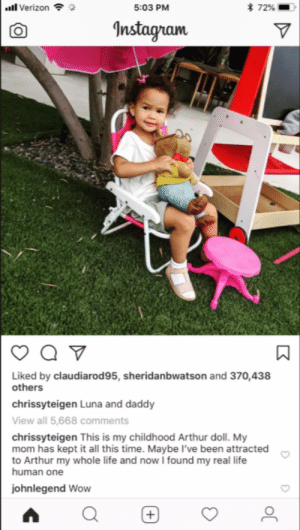 square:   Chrissy Teigen Trolls John Legend by Giving Luna Her Childhood Arthur Doll  : ill Verizon  5:03 PM  * 72%  Anstagnam  Liked by claudiarod95, sheridanbwatson and 370,438  others  chrissyteigen Luna and daddy  View all 5,668 comments  chrissyteigen This is my childhood Arthur doll. My  mom has kept it all this time. Maybe I've been attracted  to Arthur my whole life and now I found my real life  human one  johnlegend Wow square:   Chrissy Teigen Trolls John Legend by Giving Luna Her Childhood Arthur Doll