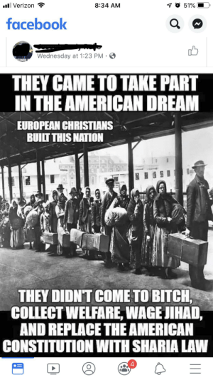 "Bitch, Facebook, and Verizon: ill Verizon  7 O 51%  8:34 AM  facebook  UNEEDS  Wednesday at 1:23 PM  ERNOR  THEY CAME TO TAKE PART  IN THE AMERICAN DREAM  EUROPEAN CHRISTIANS  BUILT THIS NATION  THEY DIDNT COME TO BITCH,  COLLECT WELFARE, WAGE JIHAD,  AND REPLACE THE AMERICAN  CONSTITUTION WITH SHARIA LAW  4 Guess how many ""amen!""s fill the comments.."