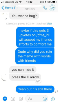 Dude, Friends, and Meme: ill vodafone UK 14:39  VON 61%  Home (1) Active now  You wanna hug?  Casey just played BOX for 13 points! View  maybe if this gets3  upvotes on /r/me_irl I  will accept my friends  efforts to comfort me  Dude why did you ruin  the meme with words  with friends  you can hide it  press the lil arrow  Yeah but it's still there