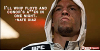 I'LL WHIP FLOYD AND  CONOR's A**ES IN  ONE NIGHT.  NATE DIAZ  UPROXX Lolol i dont know about nate but i think nick would whoop both their asses. -Jmig.