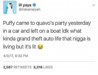 That nigga is wayy up..💸😥😂: ill yaya  aitskamaiyah  Puffy came to quavo's party yesterday  in a car and left on a boat ldk what  kinda grand theft auto life that nigga is  living but it's lit  4/3/17, 8:32 PM  2,587  RETWEETS  3,316  LIKES That nigga is wayy up..💸😥😂