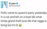 It's Lit, Life, and Lit: ill yaya  Gaitskamaiyah  Puffy came to quavo's party yesterday  in a car and left on a boat ldk what  kinda grand theft auto life that nigga is  living but it's lit Lifestyle 😂😂😂😂🚗🔥🔥🌊⛵️🚁🚀