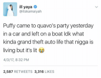 It's Lit, Life, and Lit: ill yaya  @itskamaiyah  Puffy came to quavo's party yesterday  in a car and left on a boat ldk what  kinda grand theft auto life that nigga is  living but it's lit  4/3/17, 8:32 PM  2,587  RETWEETS 3,316  LIKES This is amazing 😂 https://t.co/OJ9g4XVYLt