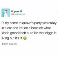 It's Lit, Life, and Lit: ill yaya  @itskamaiyah  Puffy came to quavo's party yesterday  in a car and left on a boat Idk what  kinda grand theft auto life that nigga is  living but it's lit  4/3/17, 8:32 PM 😂😂😂😂😂😂 musichumor hiphophumor pettypost pettyastheycome straightclownin hegotjokes jokesfordays itsjustjokespeople itsfunnytome funnyisfunny randomhumor puffy quavo migos
