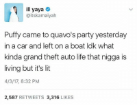 It's Lit, Life, and Lit: ill yaya  @itskamaiyah  Puffy came to quavo's party yesterday  in a car and left on a boat ldk what  kinda grand theft auto life that nigga is  living but it's lit  4/3/17, 8:32 PM  2,587 RETWEETS 3,316 LIKES
