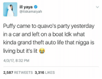 <p>Living that vice city lifestyle (via /r/BlackPeopleTwitter)</p>: ill yaya  @itskamaiyah  Puffy came to quavo's party yesterday  in a car and left on a boat ldk what  kinda grand theft auto life that nigga is  living but it's lit  4/3/17, 8:32 PM  2,587 RETWEETS 3,316 LIKES <p>Living that vice city lifestyle (via /r/BlackPeopleTwitter)</p>