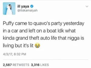 Puffy the richest in hip hop, literally.: ill yaya  @itskamaiyah  Puffy came to quavo's party yesterday  in a car and left on a boat ldk what  kinda grand theft auto life that nigga is  living but it's lit  4/3/17, 8:32 PM  2,587 RETWEETS 3,316 LIKES Puffy the richest in hip hop, literally.