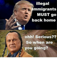 Dumb, Family, and Too Much: illegal  mmigrants  MUST go  back home  ohh! Serious?2  So when are  you going? <p>I wish people like who post things like this would lead the charge in immigrating back to Europe. Oh what&rsquo;s that? You and your family have been here for generations and it would be an enormous hassle to go back to a country that is no longer your own and besides people immigrating to other countries and settling there is not at all uncommon and the population of Native Americans was severely dwindling due to disease long before the Europeans settled in the New World so blaming them for single handedly wiping out the Indians is ridiculous and giving them way too much credit for something that was pretty much going to happen anyway? And calling those settlers &ldquo;illegal&rdquo; when there were no formalized immigration laws at the time is also kinda dumb?</p>  <p>Yeah, that&rsquo;s what I thought.</p>