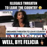 Ass, Bad, and Bye Felicia: ILLEGALS THREATEN  TO LEAVE THE COUNTRY  DISNEYLAND, CA  JANUARY 22, 2018  TLE  DREAMERS THREATEN TIO LEAVE COUNTRY  HEADLINES  wwww.UnclesamsMisguidedchildren.com  WELL, BYE FELICIA 🤣 I AM DYING To order these bad ass shirts stop by our shop link in our BIO Tag friends & Follow 🔊 @unclesamsmisguidedchildren UncleSamsMisguidedChildren MisguidedLife veteran marines veterans military weapons guns getafterit secondammendment 2A SemperFi USMC USNavy USArmy DonaldTrump veteranlife veteransupport vetpride maga makeamericagreatagain Grunt militarylife igmilitia iggunslingers flogrown 1776