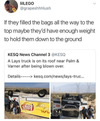 Blackpeopletwitter, Lay's, and News: ilLEGO  @grapeshhhlush  If they filled the bags all the way to the  top maybe theyd have enough weight  to hold them down to the ground  KESQ News Channel 3 @KESQ  A Lays truck is on its roof near Palm &  Varner after being blown over.  Details--> kesq.com/news/lays-truc...  2 <p>I mean he's not wrong… (via /r/BlackPeopleTwitter)</p>