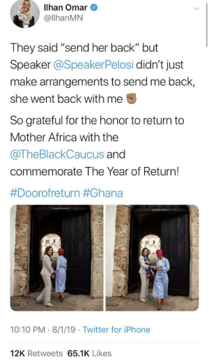 "This is sweet: Illhan Omar  @llhanMN  They said ""send her back"" but  Speaker @SpeakerPelosi didn't just  make arrangements to send me back,  she went back with me  So grateful for the honor to return to  Mother Africa with the  @TheBlackCaucus and  commemorate The Year of Return!  #Doorofreturn #Ghana  10:10 PM 8/1/19 Twitter for iPhone  12K Retweets 65.1K Likes This is sweet"