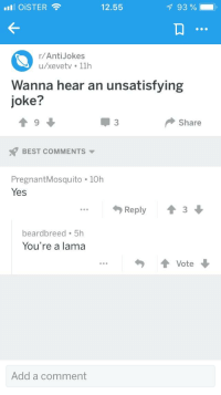 best anti jokes: illi OiSTER  12.55  93 %- ,  r/AntiJokes  u/xevetv.11h  Wanna hear an unsatisfying  joke?  Share  BEST COMMENTS ▼  PregnantMosquito . 10h  Yes  勺Reply  會3  beardbreed 5h  You're a lama  Vote  Add a comment