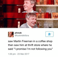 "PURE: illiamsherlockwatson  Cafuckinblklibra  saw Martin Freeman in a coffee shop  then saw him at thrift store where he  said ""I promise I'm not following you""  1:36 pm 23 Mar 2017 PURE"