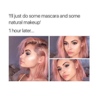 16272826152 makeup products later... Tag your friends and follow me @teengirlclub for the best memes: I'lljust do some mascara and some  natural makeup'  1 hour later... 16272826152 makeup products later... Tag your friends and follow me @teengirlclub for the best memes