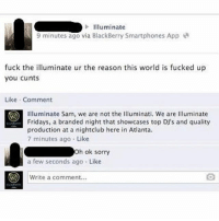 Still one of the funniest Facebook comments of all time! superthrowback(@thefloridaman_): Illuminate  9 minutes ago via BlackBerry Smartphones App  fuck the illuminate ur the reason this world is fucked up  you cunts  Like Comment  O Illuminate Sam, we are not the Illuminati. We are Illuminate  Fridays, a branded night that showcases top DJ's and quality  production at a nightclub here in Atlanta.  7 minutes ago Like  h ok sorry  a few seconds ago  Like  Write a comment. Still one of the funniest Facebook comments of all time! superthrowback(@thefloridaman_)