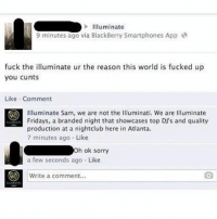 @_theblessedone has been on fire 🔥: Illuminate  9 minutes ago via BlackBerry Smartphones App  fuck the illuminate ur the reason this world is fucked up  you cunts  Like Comment  O Illuminate Sam, we are not the Illuminati. We are Illuminate  Fridays, a branded night that showcases top DJ's and quality  production at a nightclub here in Atlanta.  7 minutes ago Like  h ok sorry  a few seconds ago  Like  O Write a comment... @_theblessedone has been on fire 🔥