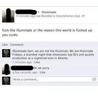 illuminate: Illuminate  fuck the illuminate ur the reason this world is fucked up  you cunts  Like Comment  illuminate Sam, we are not the Illuminati. We are llluminate  Fridays, a branded night that showcases top DJ's and quality  production at a nightclub here in Atlanta.  7 minutes ago Like  h ok sorry  a few seconds ago Like  CO write a comment.