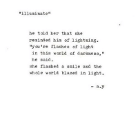 "http://iglovequotes.net/: ""illuminate""  he told her that she  reminded him of lightning  ""y ou 're flashes of light  in this world of darkness,""  he said  she flashed a smile and the  whole world blazed in 1ight.  -a.y http://iglovequotes.net/"