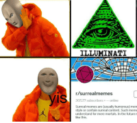 ILLUMINATI  r/surrealmemes  307,177 subscribersonline  Surreal memes are (usually humorous) men  style or contain surreal content. Such meme  understand for mere mortals. In the future n  like this