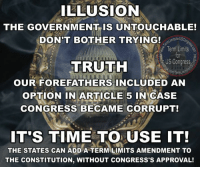 Facebook, Memes, and Control: ILLUSION  THE GOVERNMENT IS UNTOUCHABLE!  tsforUSCo  DON'T BOTHER TRYING!  Term Limits  US Congress  TRUTH  OUR FORE FATHERS INCLUDED AN  OPTION IN ARTICLE  5 IN CASE  CONGRESS BECAME CORRUPT!  IT'S TIME TO USE IT!  THE STATES CAN ADD A TERM LIMITS AMENDMENT TO  THE CONSTITUTION, WITHOUT CONGRESS'S APPROVAL! Sign our petition here 🎯🎯🎯🎯🎯 We CAN impose term limits without congress approval http://termlimitsforuscongress.com/e-petition.html 🎯🎯  The Most Successful Illusion that politicians have accomplished has been to convince the population that we are powerless against them; that we have no choice but to accept their nefarious actions and blatant corruption; that the only option is to submissively settle for whatever they decide.  Our forefathers knew what it was like to be 'ruled' by an oppressive and unrepresentative government. They feared that the day would come when our own government might evolve into the same, and in their wisdom, they added a panic button to the Constitution that would allow the States to supercede the authority of Congress and add an amendment to the Constitution without Congress's approval.  The day has come to shatter their illusion!  With the second option of Article 5, we can pass a Term Limits Amendment without Congress's approval! With this one amendment we destroy every long term relationship with lobbyists and provide a turnover rate that guarantees that they will never again control a majority in Congress! With this one amendment, we can guarantee that no person spends 30 or 40 years becoming more powerful and dictating how everyone else in his/her party must vote!  We've already succeeded in Florida. 1 down, 33 to go....  Sign the petition! It only takes a minute! Let's make this happen! E-Petition Link: http://www.termlimitsforuscongress.com/e-petition.html  Learn more about this grassroots movement.  FAQs about Term Limits for US Congress: https://www.facebook.com/notes/term-limits-for-us-congress/frequently-asked-questions-everything-you-could-possibly-want-to-know-about-our-/740304855991599