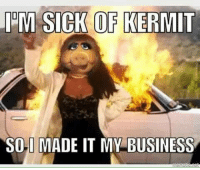 Kermit the Frog, Meme, and Memes: ILM SICK OF KERMIT  SOLI MADE IT MY BUSINESS Via Kermit memes