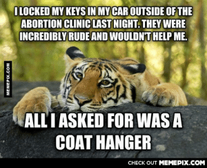 People are so rude these days.omg-humor.tumblr.com: ILOCKED MY KEYS IN MY CAR OUTSIDE OF THE  ABORTION CLINIC LAST NIGHT. THEY WERE  INCREDIBLY RUDE AND WOULDN'T HELP ME.  ALL I ASKED FOR WAS A  COAT HANGER  CHECK OUT MEMEPIX.COM  MEMEPIX.COM People are so rude these days.omg-humor.tumblr.com