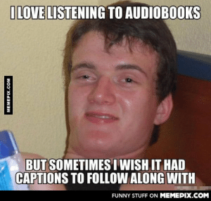 It never ceases to amaze me that I've lived this long.omg-humor.tumblr.com: ILOVE LISTENING TO AUDIOBOOKS  BUT SOMETIMES I WISH IT HAD  CAPTIONS TO FOLLOW ALONG WITH  FUNNY STUFF ON MEMEPIX.COM  MEMEPIX.COM It never ceases to amaze me that I've lived this long.omg-humor.tumblr.com