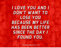 Life, Memes, and Been: ILOVE YOU AND I  DON'T WANT TO  LOSE YOU  BECAUSE MY LIFE  HAS BEEN BETTER  SINCE THE DAY I  FOUND YOU.  Prakhar hay  LikeLoveQuotes.com