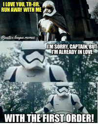 Love, Run, and Sorry: ILOVE YOU, TR-8R.  RUN AWAY WITH ME  IM SORRY, CAPTAIN, BUT  T'MALREADY IN LOVE  WITH THE FIRST ORDER! I may be obsessed with TR-8R -Nightwing