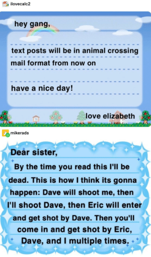 Love, Tumblr, and Gang: ilovecalc2  hey gang,  text posts will be in animal crossing  mail format from now on  have a nice day!  love elizabeth  mikerads  Deår sister,  By the time you read this I'll be  dead. This is how I think its gonna  happen: Dave will shoot me, then  I'll shoot Dave, then Eric will enter  and get shot by Dave. Then you'll  come in and get shot by Eric,  Dave, and I multiple times Just Letting You Guys Know