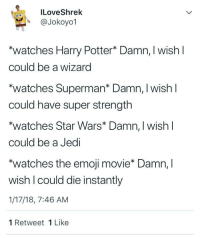 "Emoji, Harry Potter, and Jedi: ILoveShrek  A @Jokoyo1  watches Harry Potter* Damn, I wish l  could be a wizard  ""watches Superman* Damn, I wish l  could have super strength  watches Star Wars* Damn, I wish l  could be a Jedi  ""watches the emoji movie* Damn, l  wish I could die instantly  1/17/18, 7:46 AM  1 Retweet 1 Like Me☠️irl"